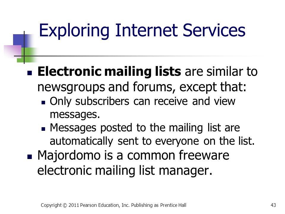 Exploring Internet Services Electronic mailing lists are similar to newsgroups and forums, except that: Only subscribers can receive and view messages