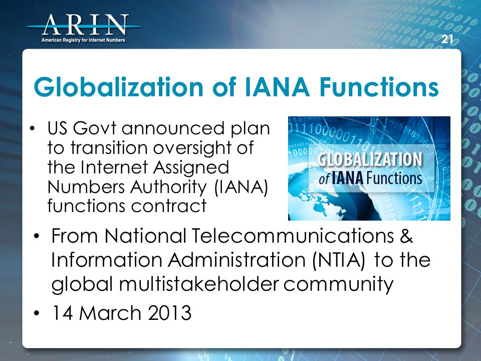 Globalization of IANA Functions US Govt announced plan to transition oversight of the Internet Assigned Numbers Authority (IANA) functions contract 21 From National Telecommunications & Information Administration (NTIA) to the global multistakeholder community 14 March 2013