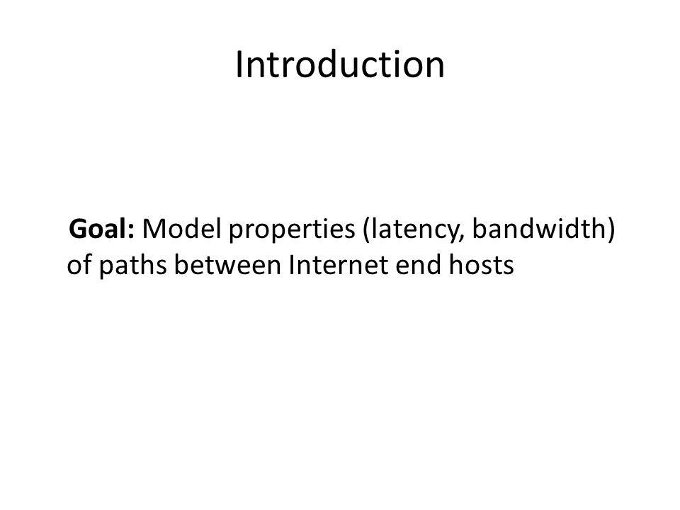 Introduction Goal: Model properties (latency, bandwidth) of paths between Internet end hosts