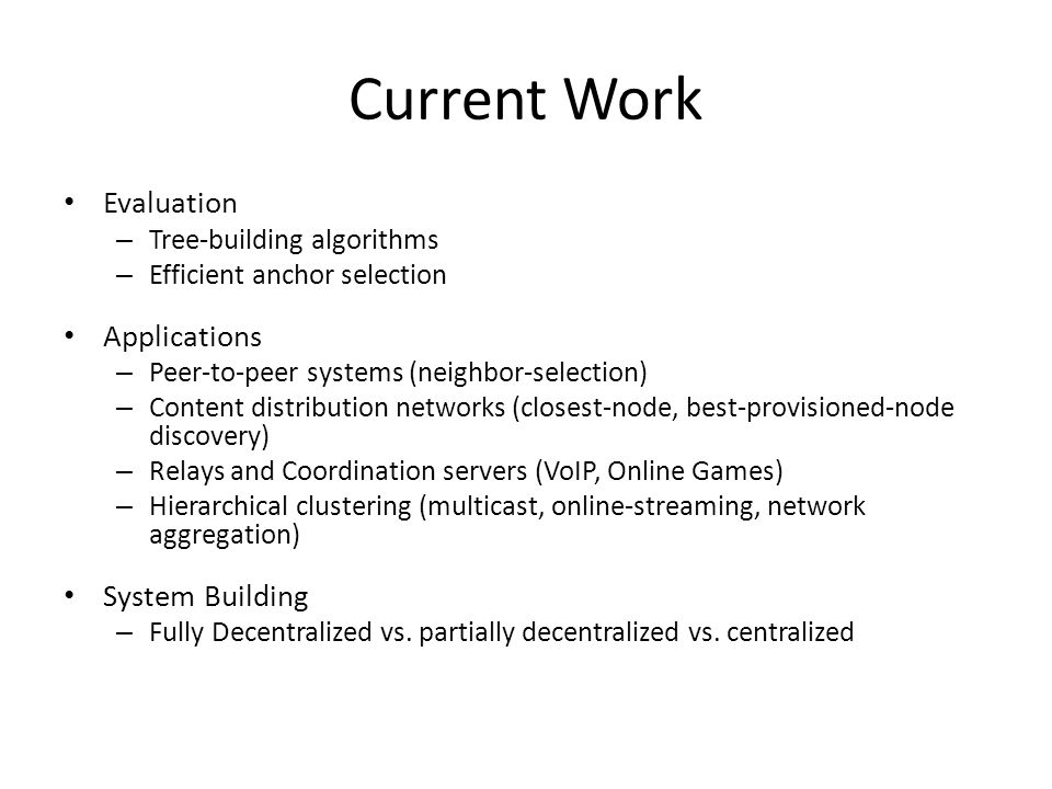 Current Work Evaluation – Tree-building algorithms – Efficient anchor selection Applications – Peer-to-peer systems (neighbor-selection) – Content distribution networks (closest-node, best-provisioned-node discovery) – Relays and Coordination servers (VoIP, Online Games) – Hierarchical clustering (multicast, online-streaming, network aggregation) System Building – Fully Decentralized vs.