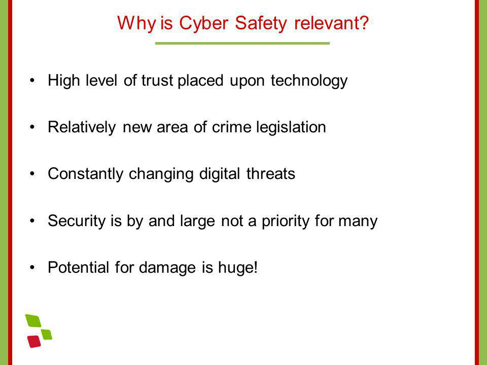 Why is Cyber Safety relevant? High level of trust placed upon technology Relatively new area of crime legislation Constantly changing digital threats