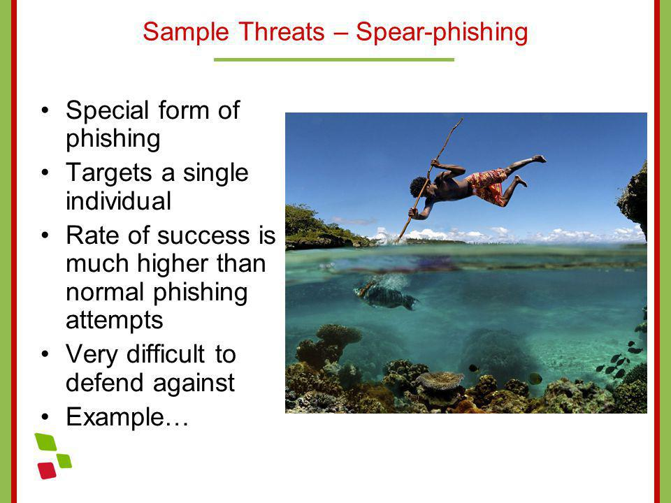 Sample Threats – Spear-phishing Special form of phishing Targets a single individual Rate of success is much higher than normal phishing attempts Very