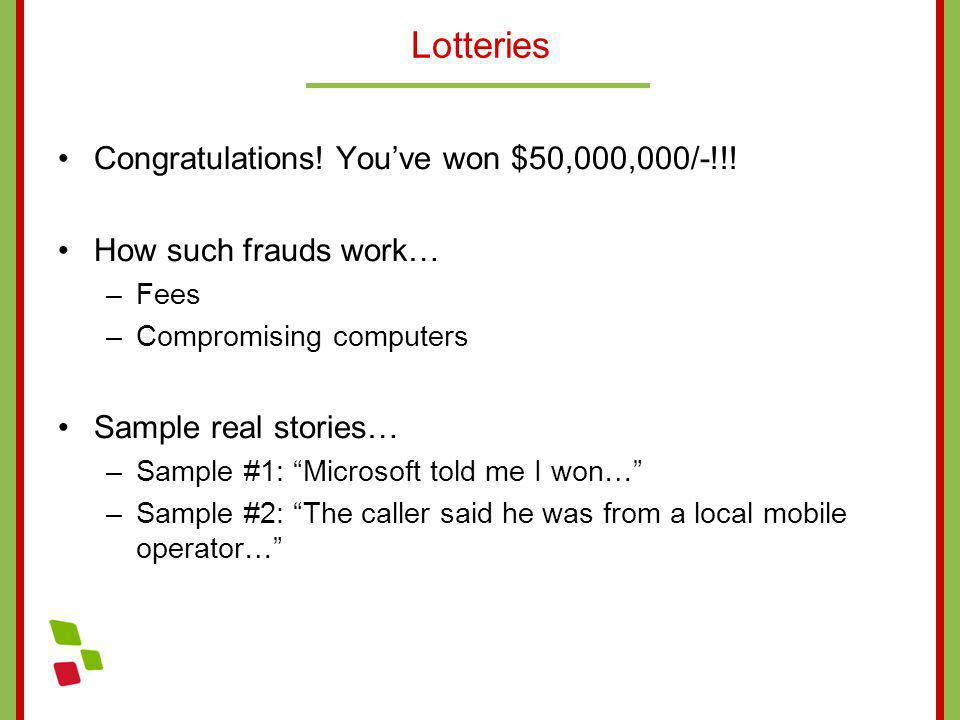 Lotteries Congratulations! Youve won $50,000,000/-!!! How such frauds work… –Fees –Compromising computers Sample real stories… –Sample #1: Microsoft t