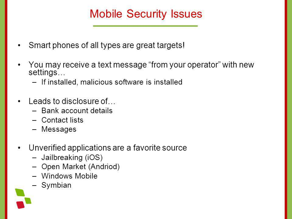 Mobile Security Issues Smart phones of all types are great targets! You may receive a text message from your operator with new settings… –If installed