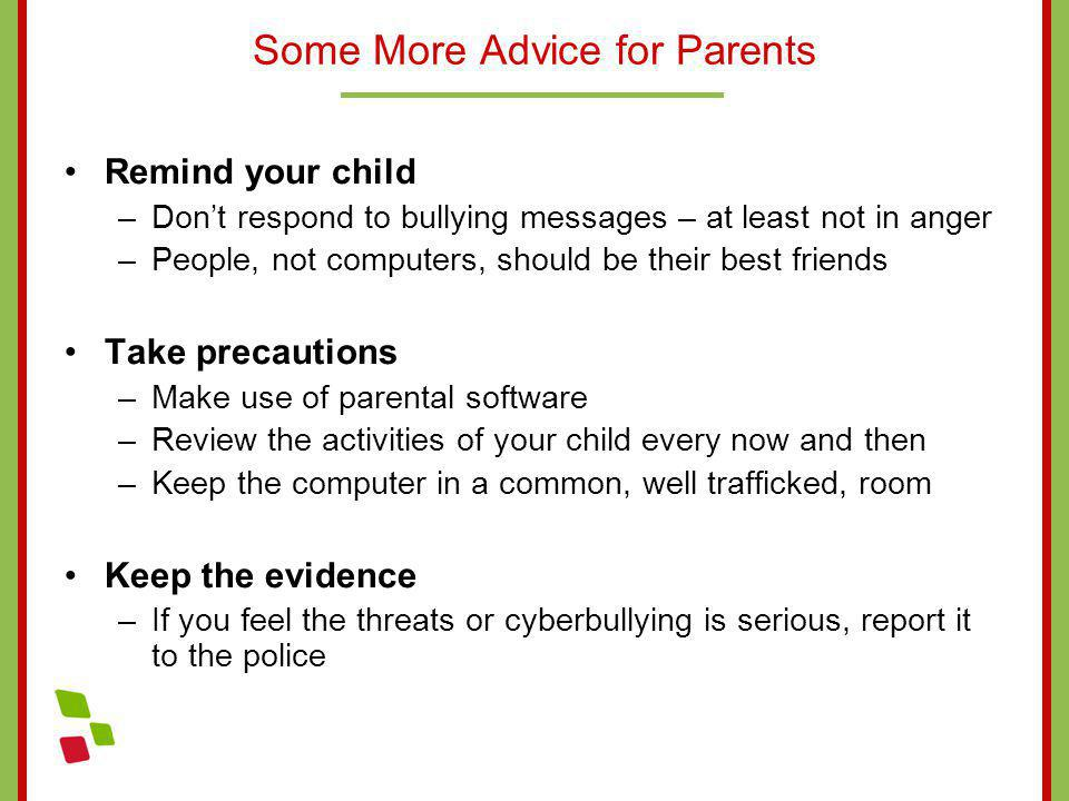 Some More Advice for Parents Remind your child –Dont respond to bullying messages – at least not in anger –People, not computers, should be their best