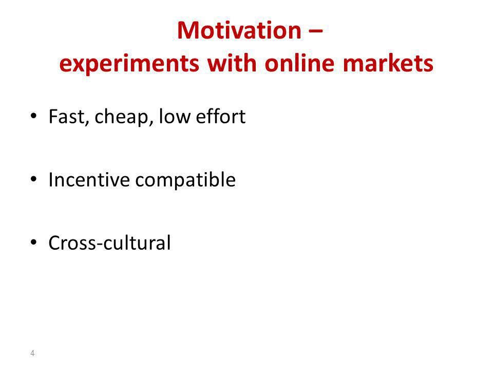 Motivation – experiments with online markets Fast, cheap, low effort Incentive compatible Cross-cultural 4