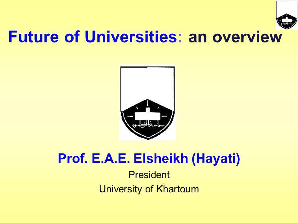 Prof. E.A.E. Elsheikh (Hayati) President University of Khartoum Future of Universities: an overview