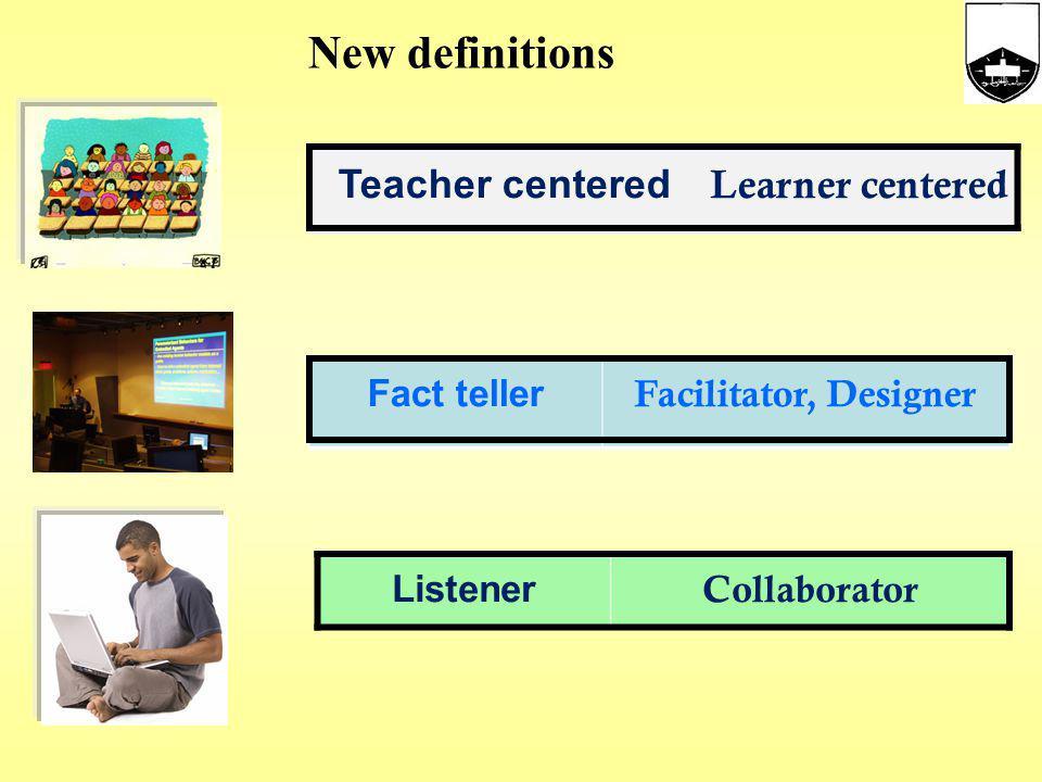 New definitions Teacher centered Learner centered Fact teller Facilitator, Designer Listener Collaborator