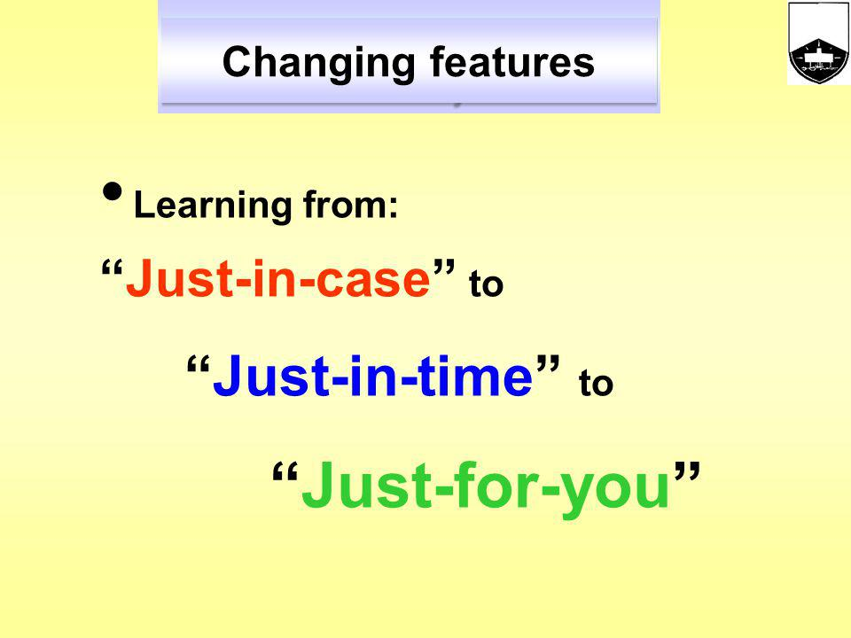 Learning from: Just-in-case to Just-in-time to Just-for-you Changing features
