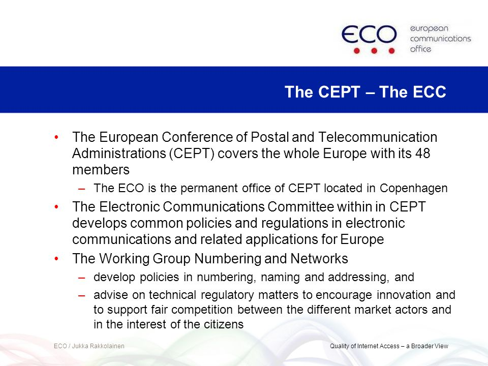 The European Conference of Postal and Telecommunication Administrations (CEPT) covers the whole Europe with its 48 members –The ECO is the permanent office of CEPT located in Copenhagen The Electronic Communications Committee within in CEPT develops common policies and regulations in electronic communications and related applications for Europe The Working Group Numbering and Networks –develop policies in numbering, naming and addressing, and –advise on technical regulatory matters to encourage innovation and to support fair competition between the different market actors and in the interest of the citizens ECO / Jukka Rakkolainen Quality of Internet Access – a Broader View The CEPT – The ECC