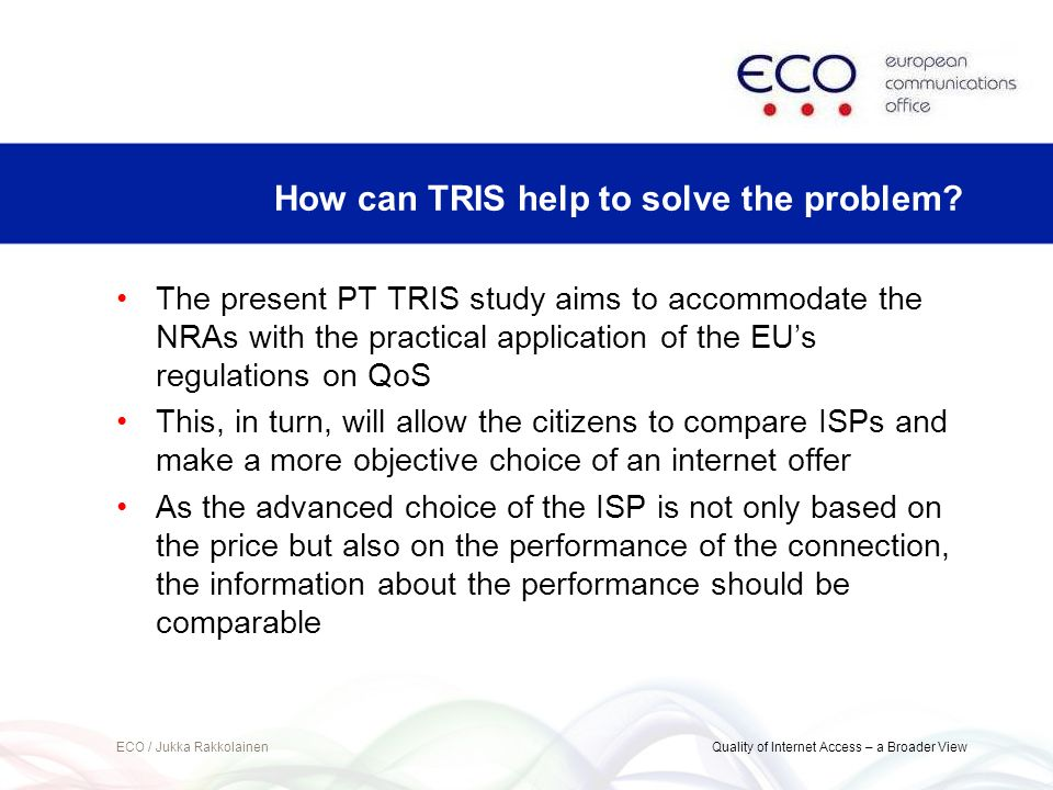 The present PT TRIS study aims to accommodate the NRAs with the practical application of the EUs regulations on QoS This, in turn, will allow the citizens to compare ISPs and make a more objective choice of an internet offer As the advanced choice of the ISP is not only based on the price but also on the performance of the connection, the information about the performance should be comparable ECO / Jukka Rakkolainen Quality of Internet Access – a Broader View How can TRIS help to solve the problem?