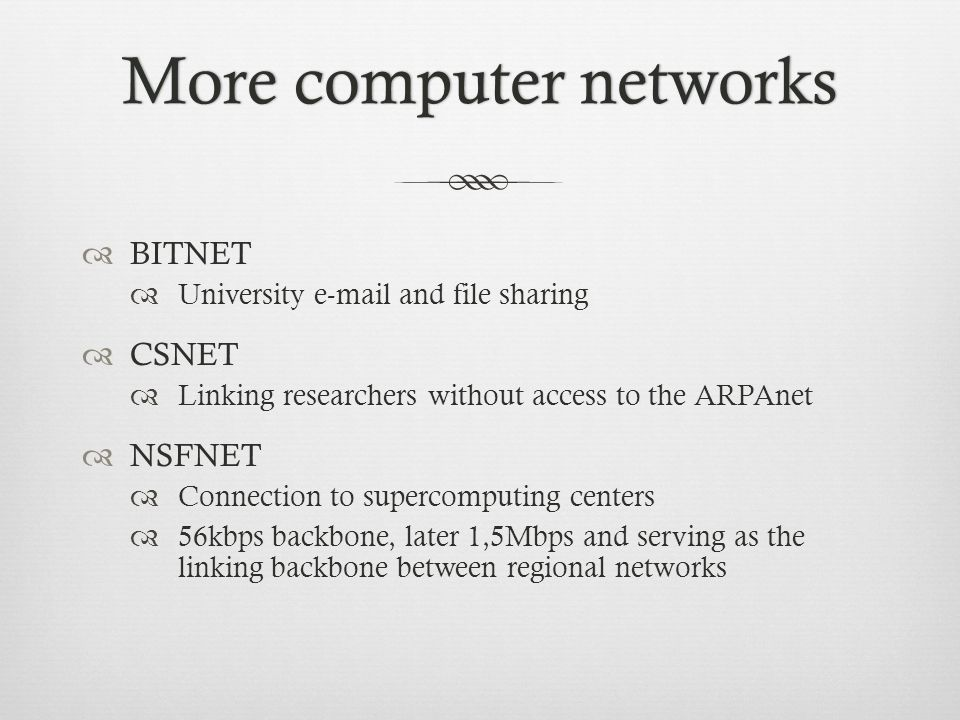 More computer networksMore computer networks BITNET University e-mail and file sharing CSNET Linking researchers without access to the ARPAnet NSFNET Connection to supercomputing centers 56kbps backbone, later 1,5Mbps and serving as the linking backbone between regional networks