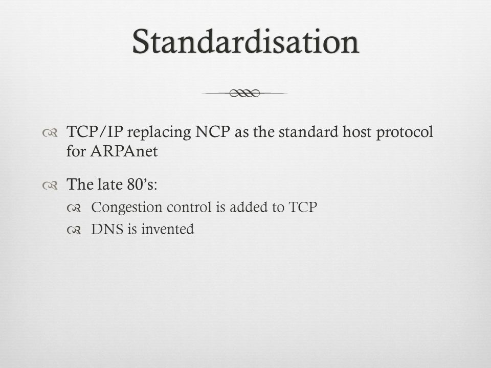 Standardisation TCP/IP replacing NCP as the standard host protocol for ARPAnet The late 80s: Congestion control is added to TCP DNS is invented