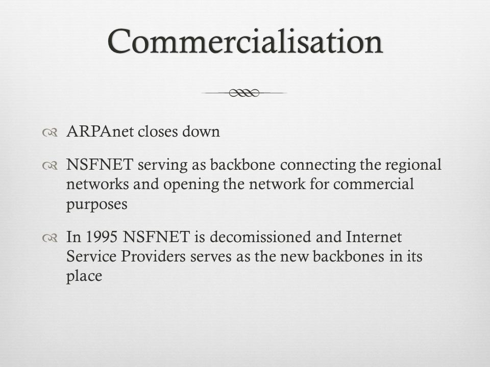 Commercialisation ARPAnet closes down NSFNET serving as backbone connecting the regional networks and opening the network for commercial purposes In 1995 NSFNET is decomissioned and Internet Service Providers serves as the new backbones in its place