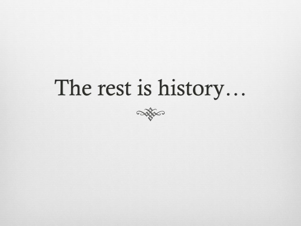 The rest is history…The rest is history…