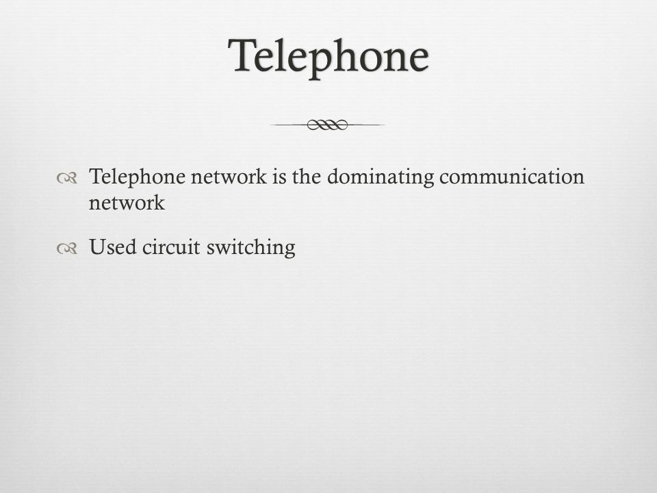 Telephone Telephone network is the dominating communication network Used circuit switching