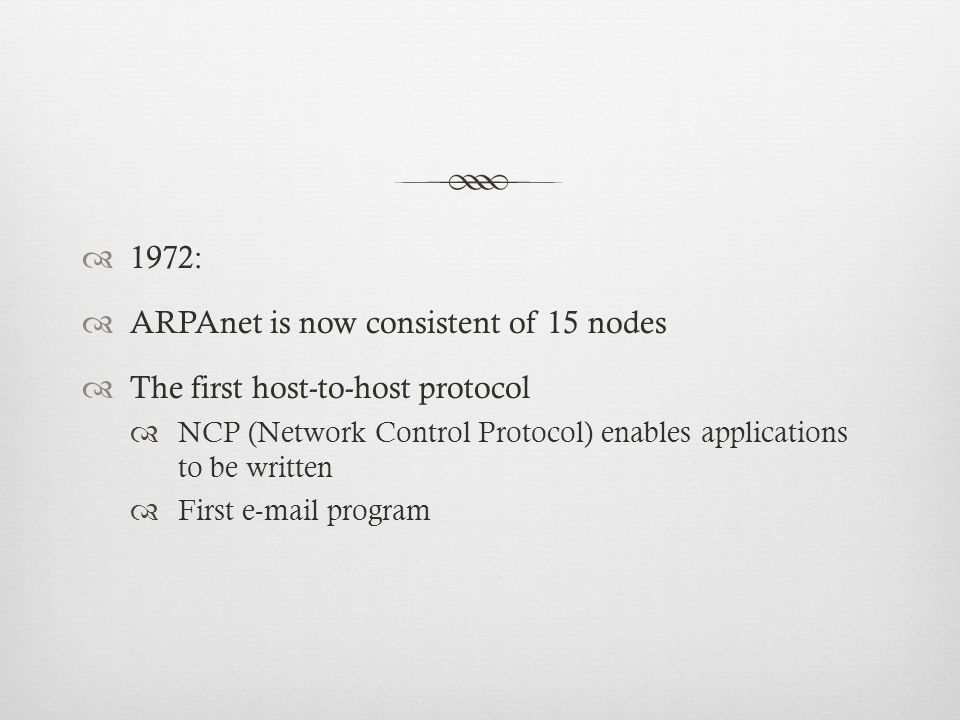 1972: ARPAnet is now consistent of 15 nodes The first host-to-host protocol NCP (Network Control Protocol) enables applications to be written First e-mail program