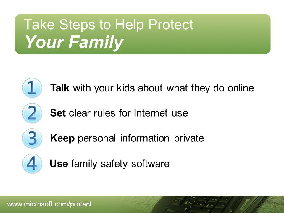 Take Steps to Help Protect Your Family Talk with your kids about what they do online Keep personal information private Set clear rules for Internet use Use family safety software www.microsoft.com/protect