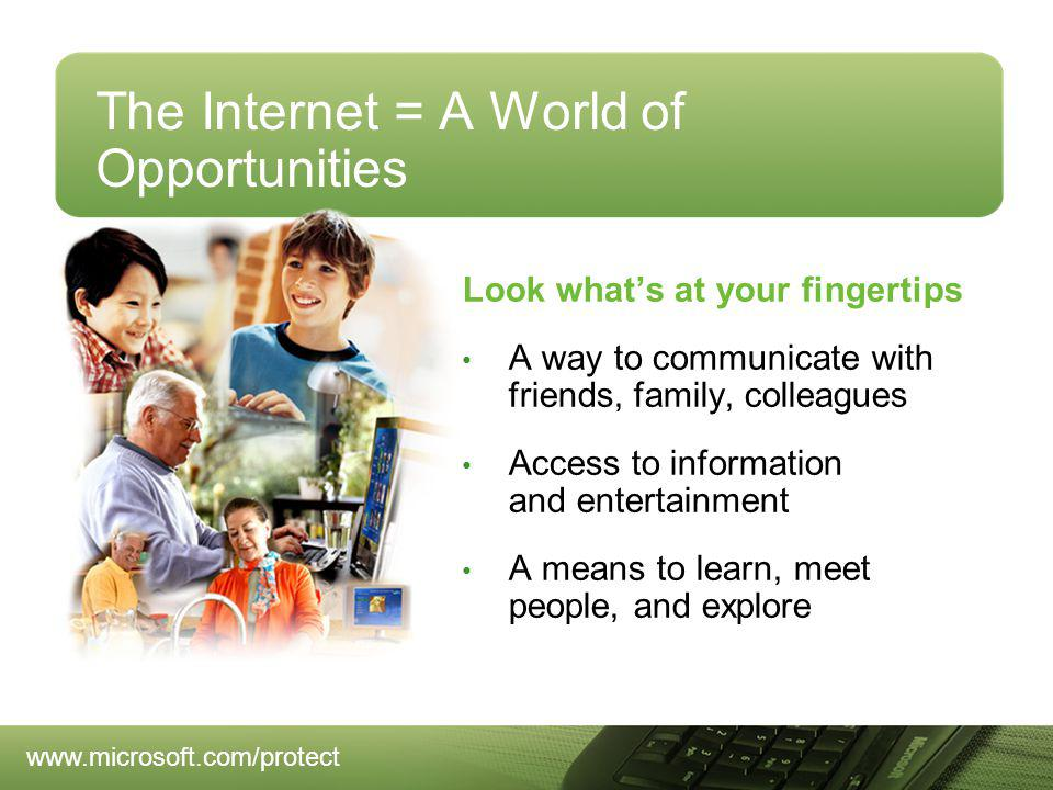 The Internet = A World of Opportunities Look whats at your fingertips A way to communicate with friends, family, colleagues Access to information and entertainment A means to learn, meet people, and explore www.microsoft.com/protect