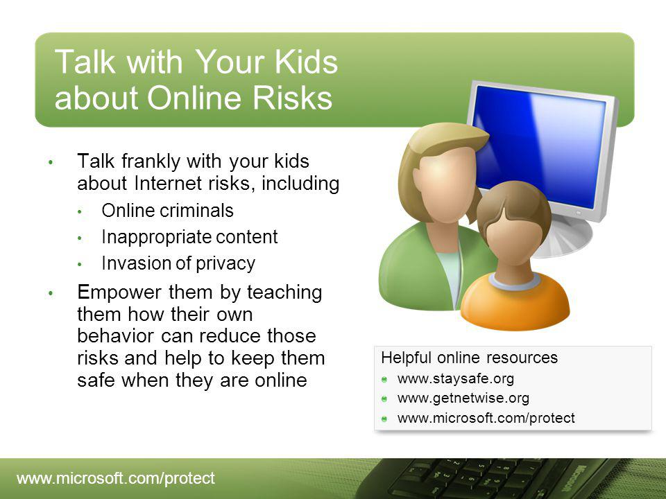 Talk with Your Kids about Online Risks Talk frankly with your kids about Internet risks, including Online criminals Inappropriate content Invasion of privacy Empower them by teaching them how their own behavior can reduce those risks and help to keep them safe when they are online Helpful online resources www.staysafe.org www.getnetwise.org www.microsoft.com/protect