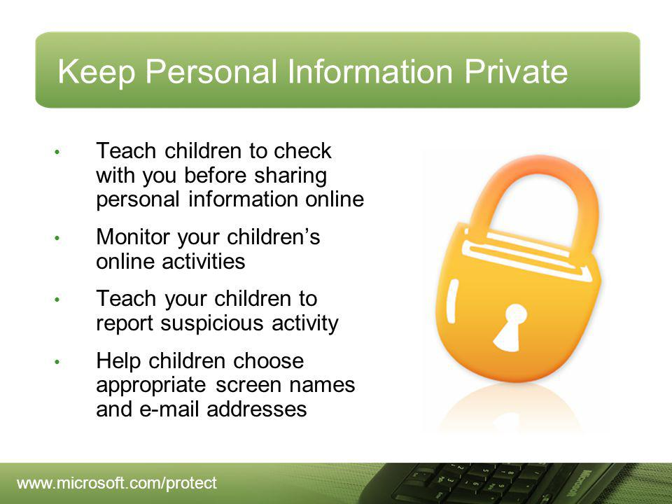 Keep Personal Information Private Teach children to check with you before sharing personal information online Monitor your childrens online activities Teach your children to report suspicious activity Help children choose appropriate screen names and e-mail addresses www.microsoft.com/protect