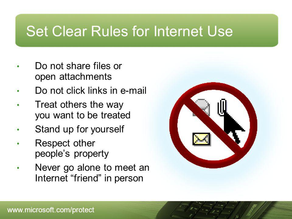 Set Clear Rules for Internet Use Do not share files or open attachments Do not click links in e-mail Treat others the way you want to be treated Stand up for yourself Respect other peoples property Never go alone to meet an Internet friend in person www.microsoft.com/protect