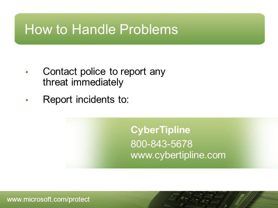 How to Handle Problems Contact police to report any threat immediately Report incidents to: CyberTipline 800-843-5678 www.cybertipline.com www.microsoft.com/protect