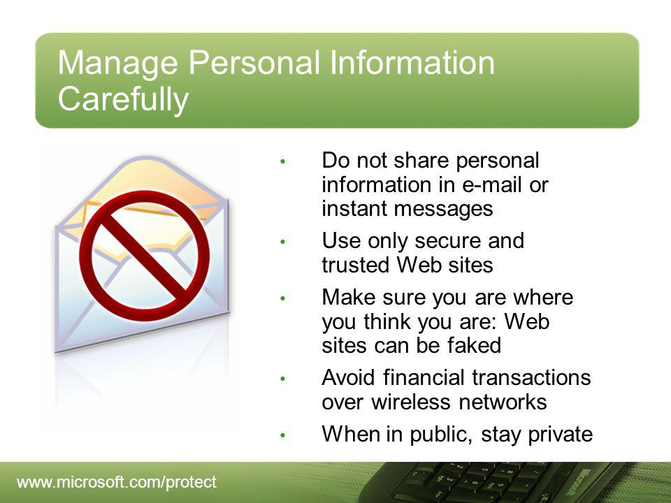 Manage Personal Information Carefully Do not share personal information in e-mail or instant messages Use only secure and trusted Web sites Make sure you are where you think you are: Web sites can be faked Avoid financial transactions over wireless networks When in public, stay private www.microsoft.com/protect