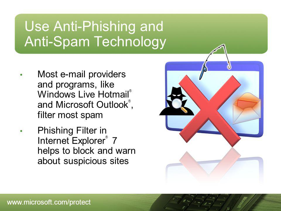 Use Anti-Phishing and Anti-Spam Technology Most e-mail providers and programs, like Windows Live Hotmail ® and Microsoft Outlook ®, filter most spam Phishing Filter in Internet Explorer ® 7 helps to block and warn about suspicious sites www.microsoft.com/protect