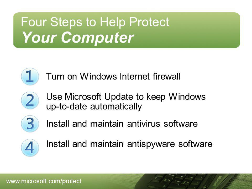 Turn on Windows Internet firewall Four Steps to Help Protect Your Computer Use Microsoft Update to keep Windows up-to-date automatically Install and maintain antispyware software Install and maintain antivirus software www.microsoft.com/protect