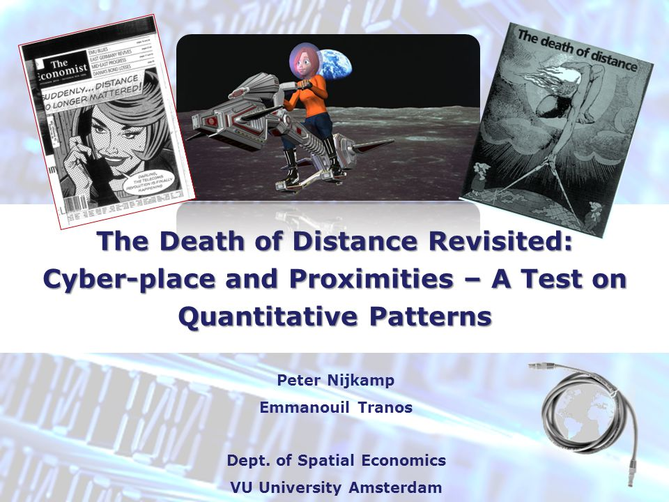 The Death of Distance Revisited: Cyber-place and Proximities – A Test on Quantitative Patterns Peter Nijkamp Emmanouil Tranos Dept. of Spatial Economi