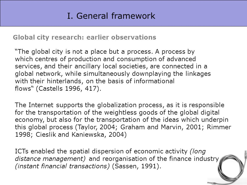 I. General framework Global city research: earlier observations The global city is not a place but a process. A process by which centres of production