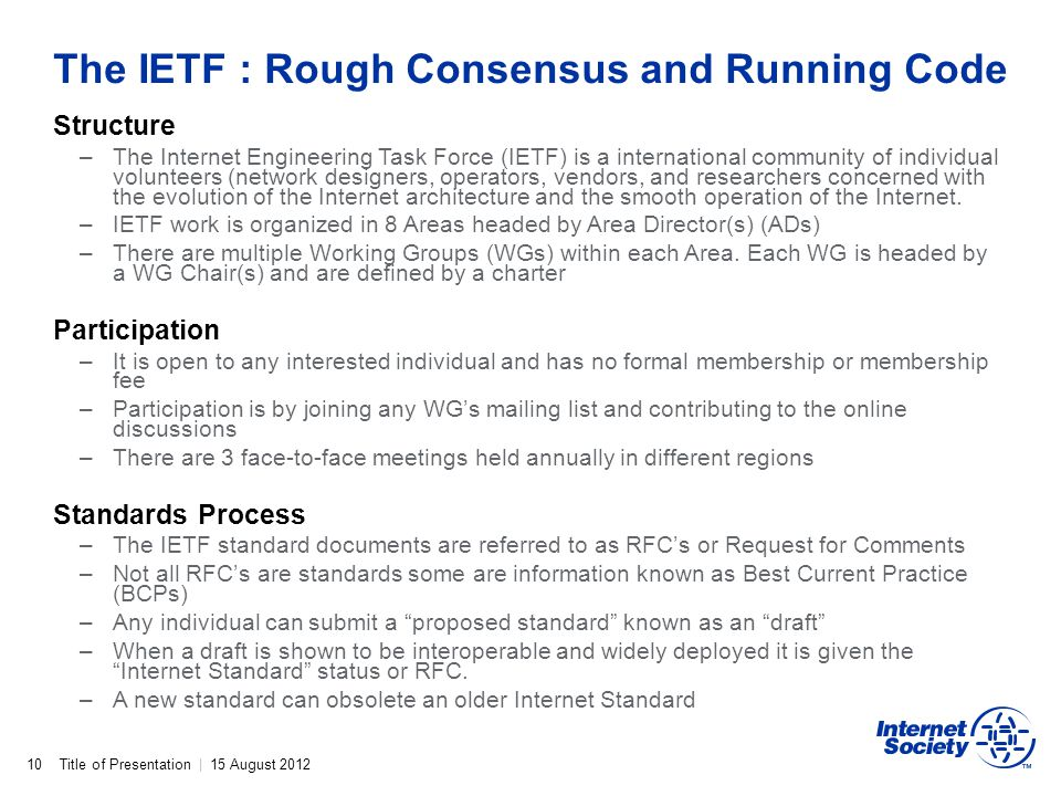 Title of Presentation | 15 August 2012 The IETF : Rough Consensus and Running Code 10 Structure –The Internet Engineering Task Force (IETF) is a inter