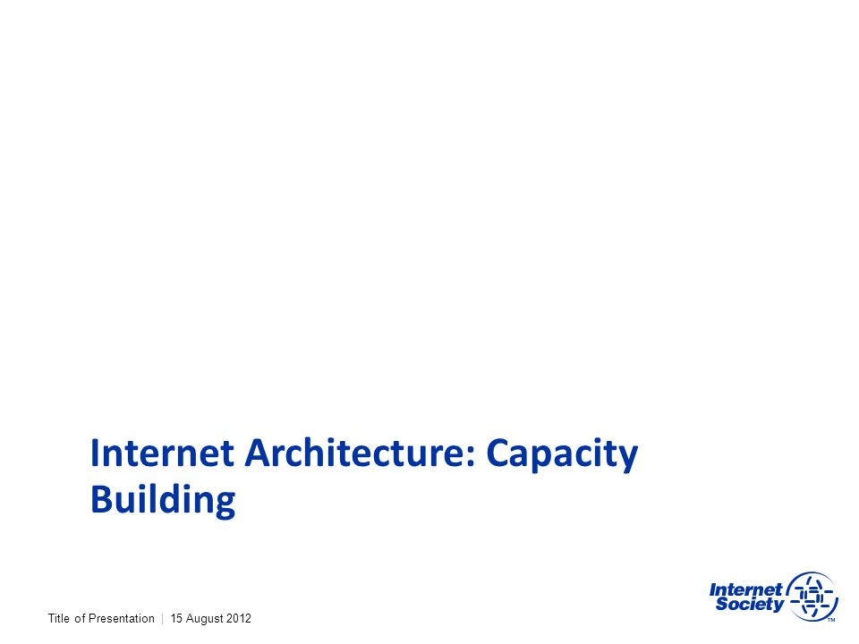 Title of Presentation | 15 August 2012 Internet Architecture: Capacity Building