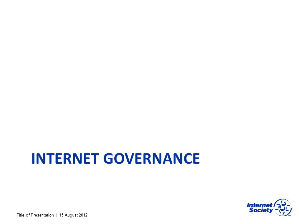 Title of Presentation | 15 August 2012 INTERNET GOVERNANCE