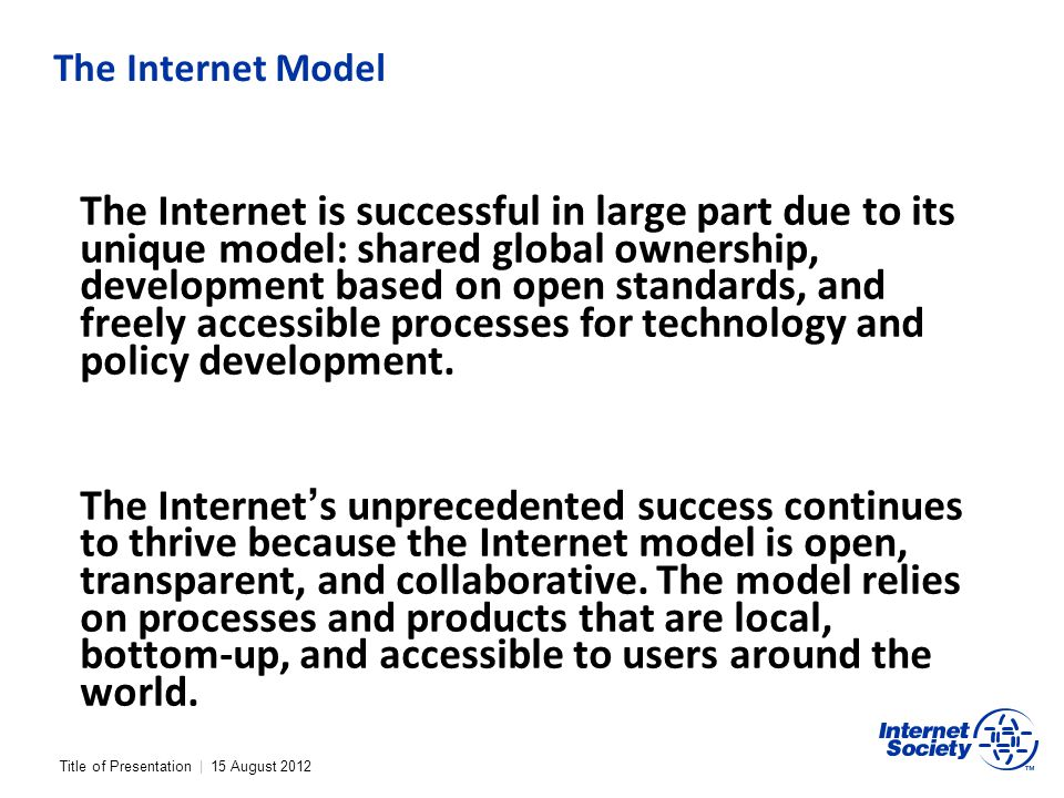 The Internet Model The Internet is successful in large part due to its unique model: shared global ownership, development based on open standards, and