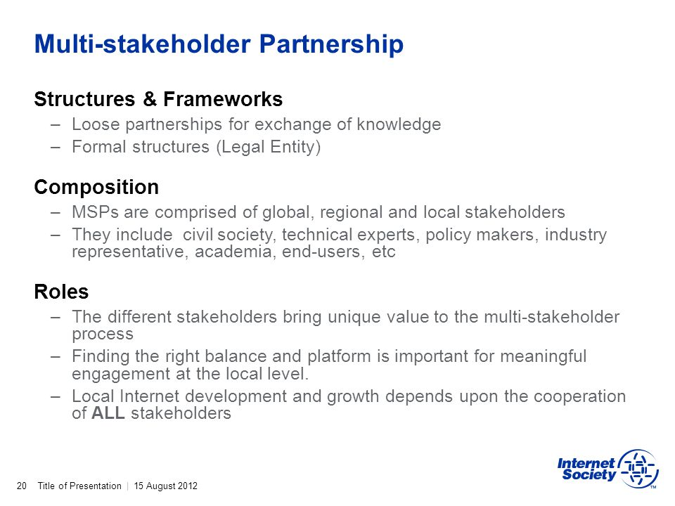 Title of Presentation | 15 August 2012 Multi-stakeholder Partnership 20 Structures & Frameworks –Loose partnerships for exchange of knowledge –Formal