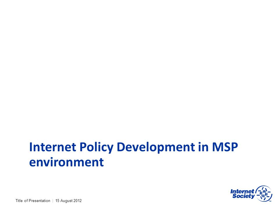 Title of Presentation | 15 August 2012 Internet Policy Development in MSP environment