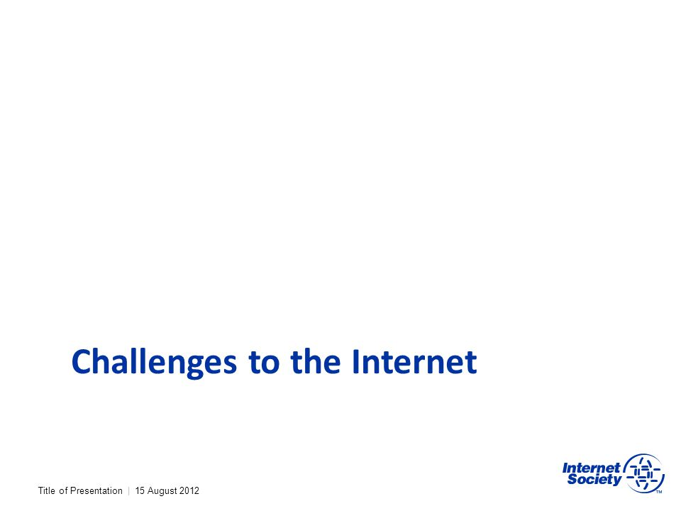 Title of Presentation | 15 August 2012 Challenges to the Internet
