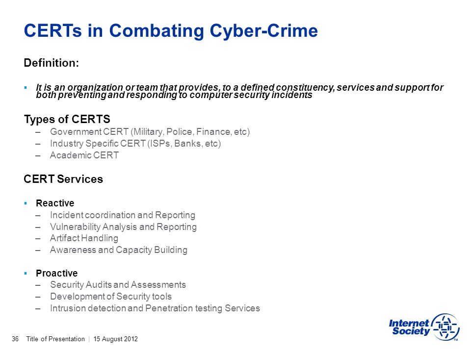 Title of Presentation | 15 August 2012 CERTs in Combating Cyber-Crime 36 Definition: It is an organization or team that provides, to a defined constit