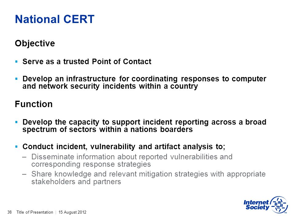 Title of Presentation | 15 August 2012 National CERT 38 Objective Serve as a trusted Point of Contact Develop an infrastructure for coordinating respo