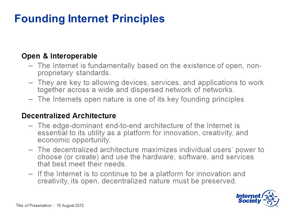 Title of Presentation | 15 August 2012 Founding Internet Principles Open & Interoperable –The Internet is fundamentally based on the existence of open