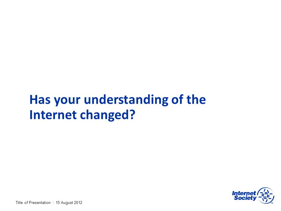 Title of Presentation | 15 August 2012 Has your understanding of the Internet changed?