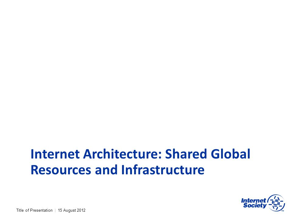 Title of Presentation | 15 August 2012 Internet Architecture: Shared Global Resources and Infrastructure