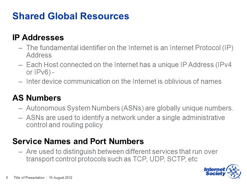 Title of Presentation | 15 August 2012 Shared Global Resources 6 IP Addresses –The fundamental identifier on the Internet is an Internet Protocol (IP)