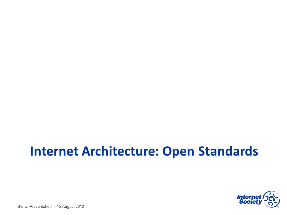 Title of Presentation | 15 August 2012 Internet Architecture: Open Standards