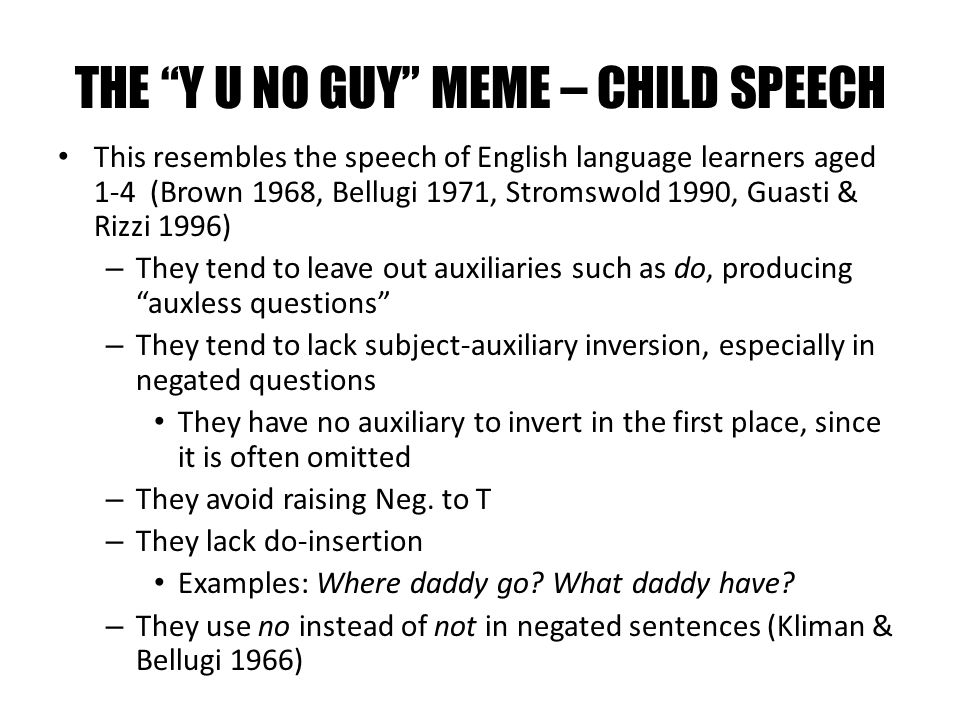 THE Y U NO GUY MEME – CHILD SPEECH This resembles the speech of English language learners aged 1-4 (Brown 1968, Bellugi 1971, Stromswold 1990, Guasti