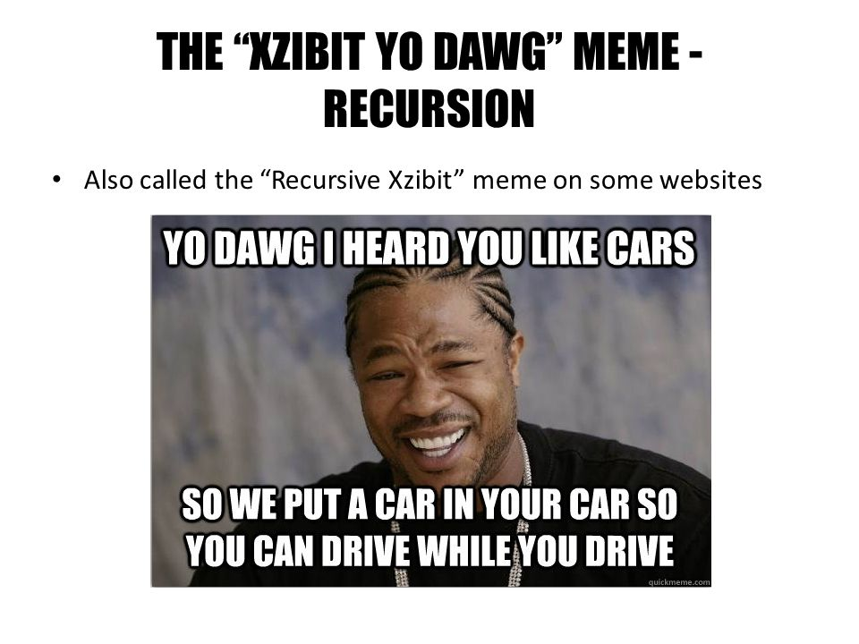 THE XZIBIT YO DAWG MEME - RECURSION Also called the Recursive Xzibit meme on some websites