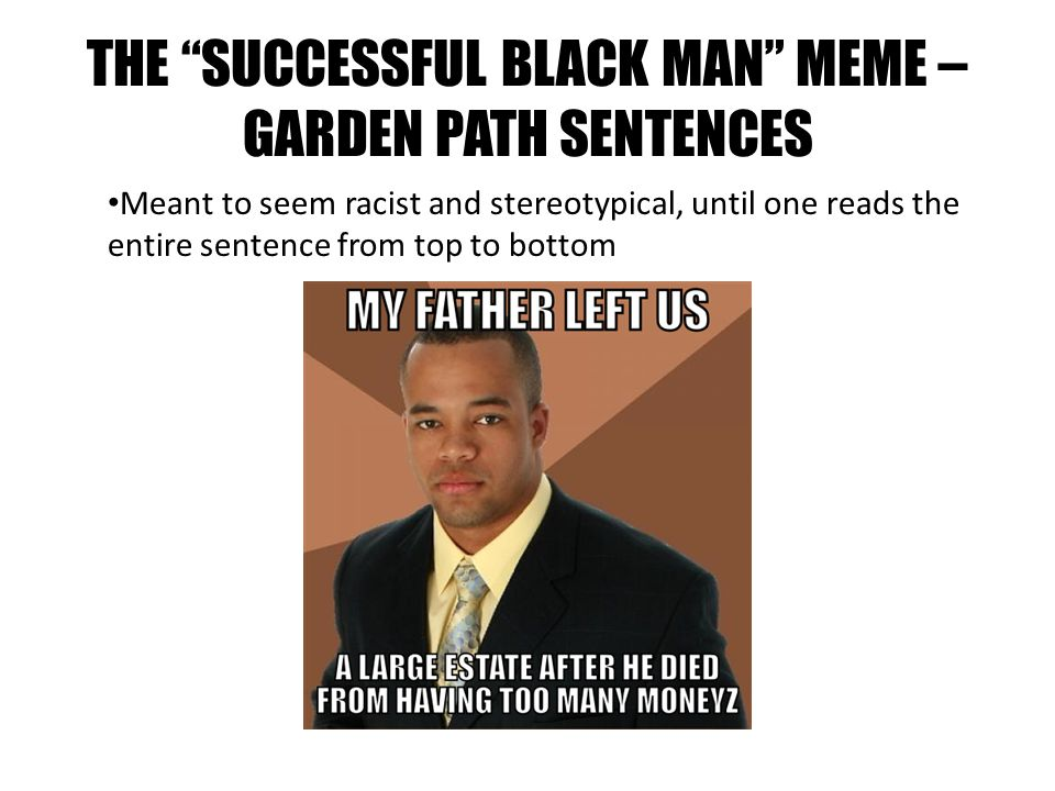 THE SUCCESSFUL BLACK MAN MEME – GARDEN PATH SENTENCES Meant to seem racist and stereotypical, until one reads the entire sentence from top to bottom
