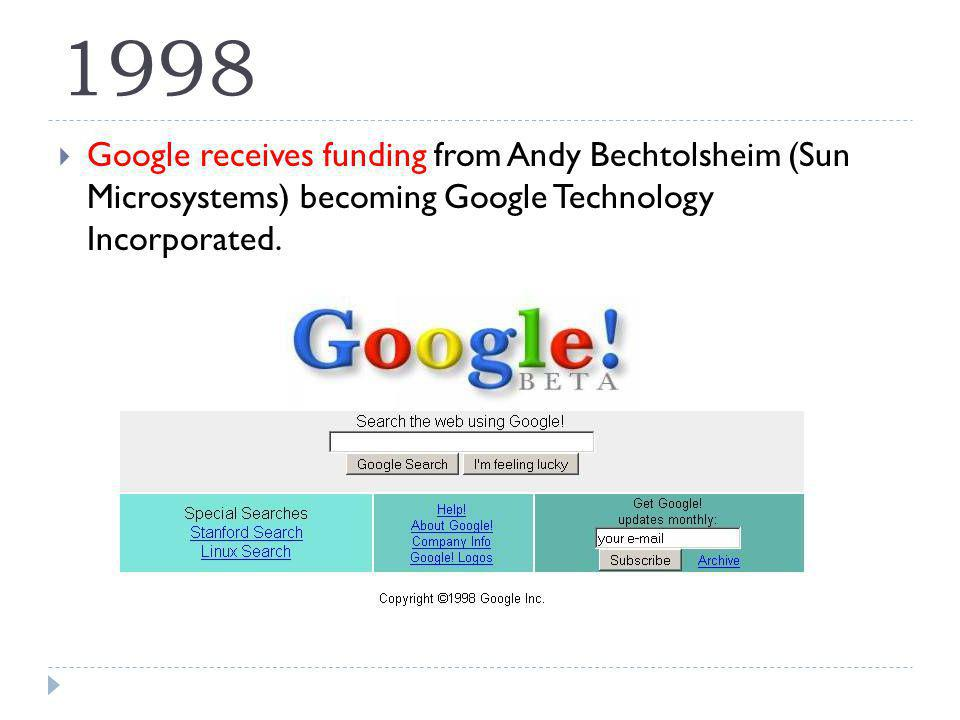 1998 Google receives funding from Andy Bechtolsheim (Sun Microsystems) becoming Google Technology Incorporated.